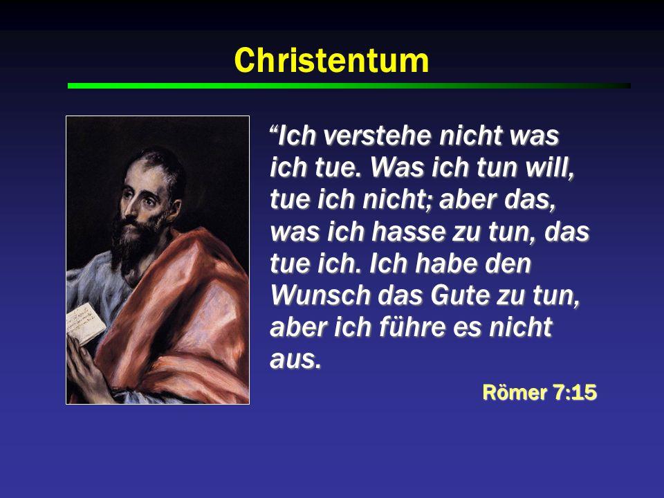 Christentum Ich verstehe nicht was ich tue. Was ich tun will, tue ich nicht; aber das, was ich hasse zu tun, das tue ich. Ich habe den Wunsch das Gute