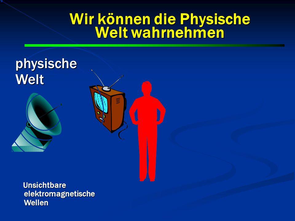 Unsichtbare elektromagnetische Wellen Unsichtbare elektromagnetische Wellen physischeWelt Wir können die Physische Welt wahrnehmen