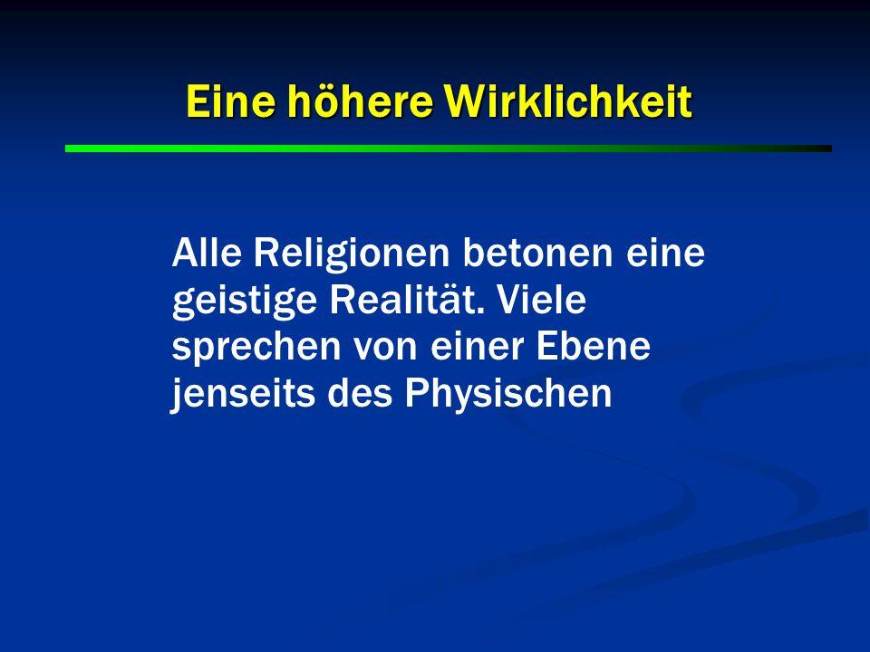 Alle Religionen betonen eine geistige Realität. Viele sprechen von einer Ebene jenseits des Physischen Eine höhere Wirklichkeit
