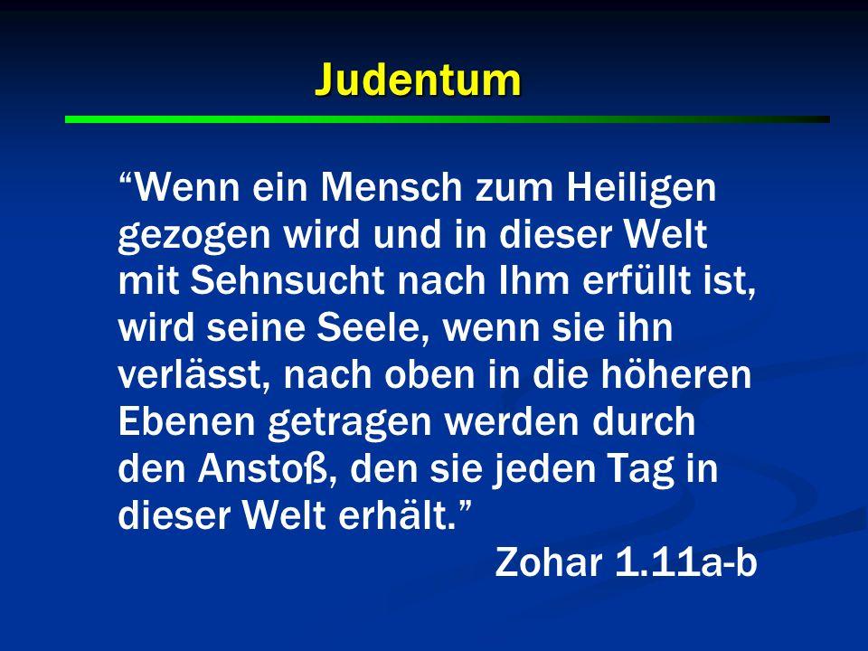 Judentum Wenn ein Mensch zum Heiligen gezogen wird und in dieser Welt mit Sehnsucht nach Ihm erfüllt ist, wird seine Seele, wenn sie ihn verlässt, nac