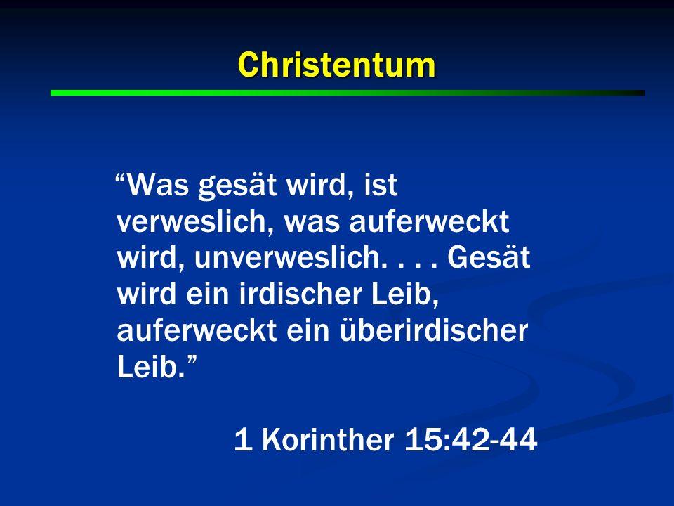 Christentum Was gesät wird, ist verweslich, was auferweckt wird, unverweslich.... Gesät wird ein irdischer Leib, auferweckt ein überirdischer Leib. 1