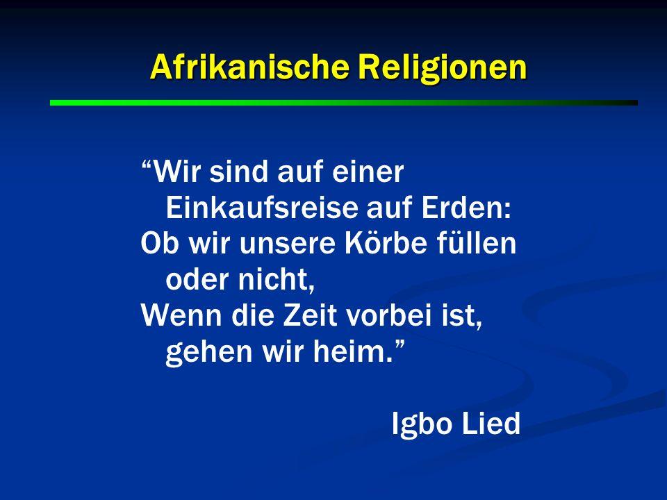 Afrikanische Religionen Wir sind auf einer Einkaufsreise auf Erden: Ob wir unsere Körbe füllen oder nicht, Wenn die Zeit vorbei ist, gehen wir heim. I