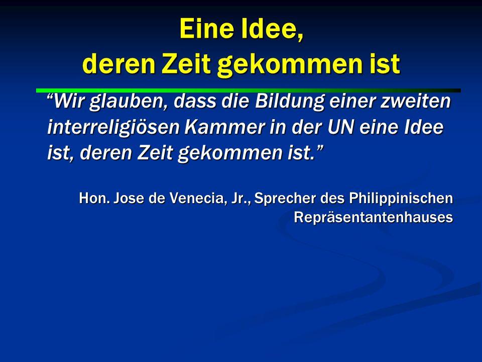 16 Eine Idee, deren Zeit gekommen ist Wir glauben, dass die Bildung einer zweiten interreligiösen Kammer in der UN eine Idee ist, deren Zeit gekommen