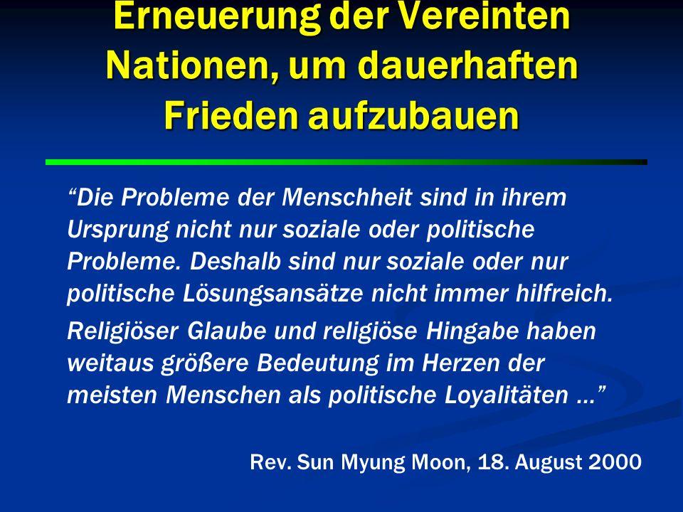 6 6 Erneuerung der Vereinten Nationen, um dauerhaften Frieden aufzubauen Ich glaube, heutzutage ist es so wichtig, gegenseitigen Respekt und verstärkte Zusammenarbeit zwischen den Politikern und den religiösen Führern dieser Welt aufzubauen - innerhalb der Vereinten Nationen und durch ihre zahlreichen Aktivitäten.