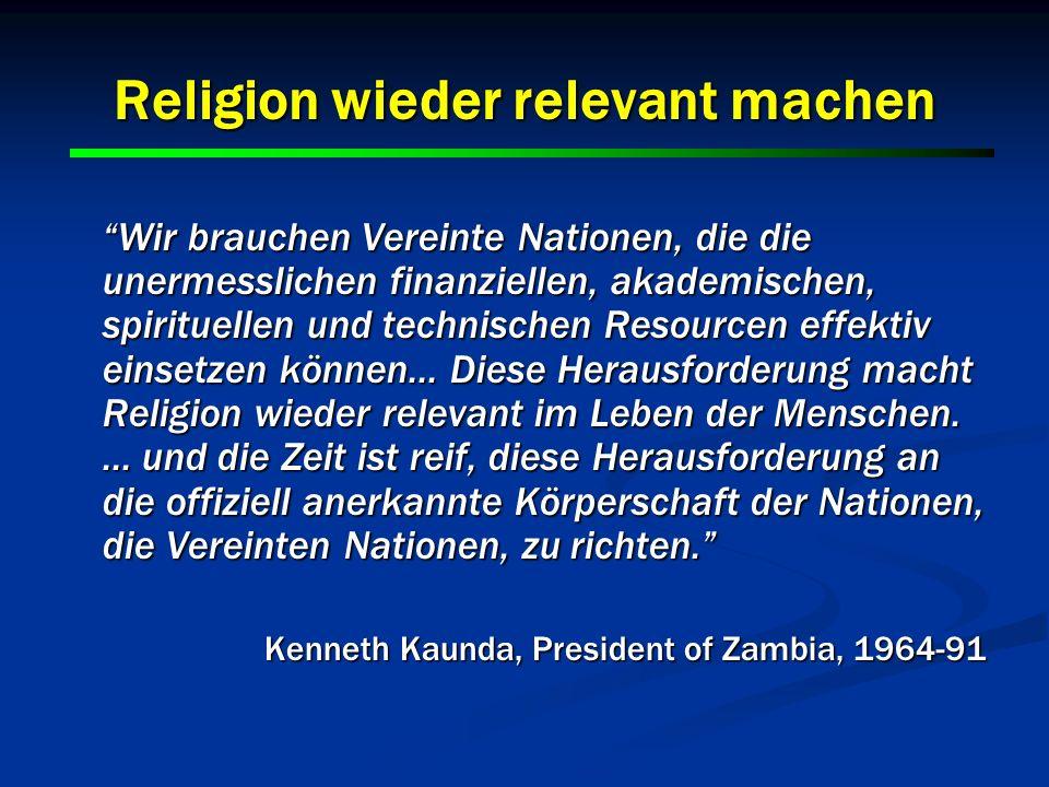 9 9 Religion wieder relevant machen Wir brauchen Vereinte Nationen, die die unermesslichen finanziellen, akademischen, spirituellen und technischen Re