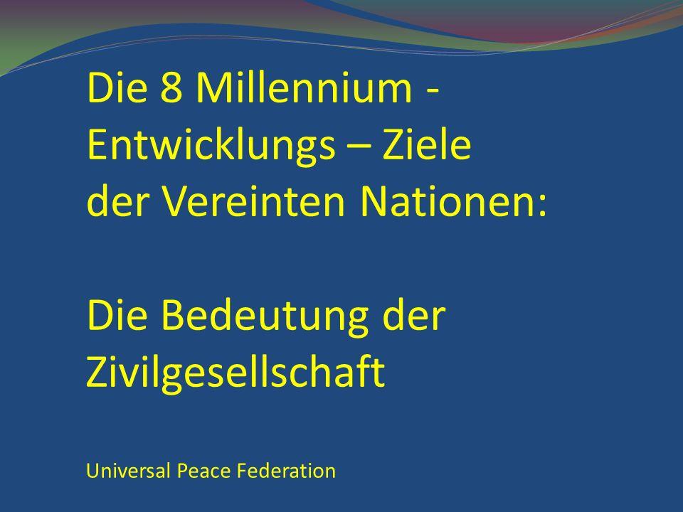 Die 8 Millennium - Entwicklungs – Ziele der Vereinten Nationen: Die Bedeutung der Zivilgesellschaft Universal Peace Federation