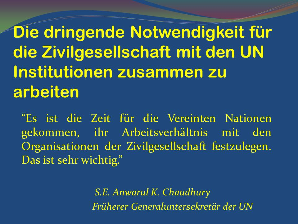 Es ist die Zeit für die Vereinten Nationen gekommen, ihr Arbeitsverhältnis mit den Organisationen der Zivilgesellschaft festzulegen. Das ist sehr wich
