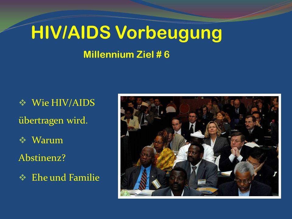Wie HIV/AIDS übertragen wird. Warum Abstinenz? Ehe und Familie HIV/AIDS Vorbeugung Millennium Ziel # 6