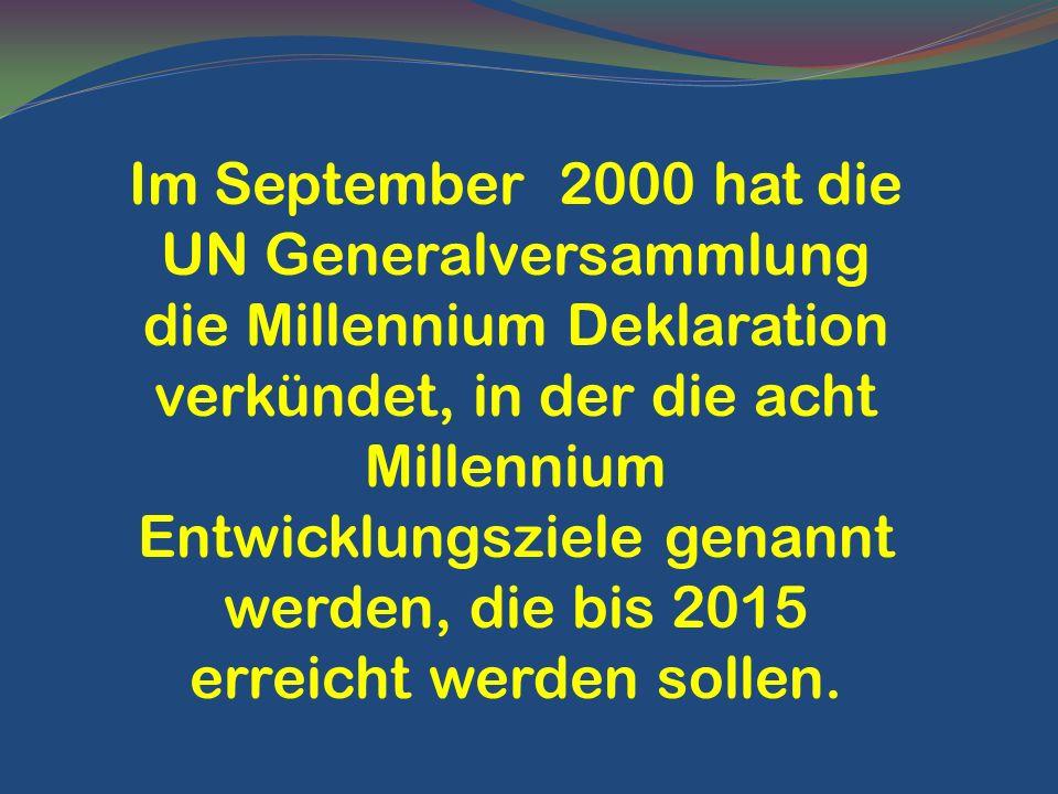Im September 2000 hat die UN Generalversammlung die Millennium Deklaration verkündet, in der die acht Millennium Entwicklungsziele genannt werden, die