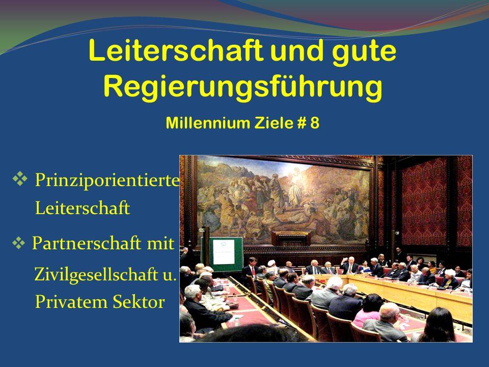 Prinziporientierte Leiterschaft Partnerschaft mit Zivil gesellschaft u. Privatem Sektor Leiterschaft und gute Regierungsführung Millennium Ziele # 8