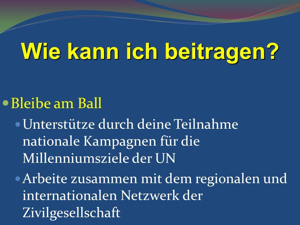 Bleibe am Ball Unterstütze durch deine Teilnahme nationale Kampagnen für die Millenniumsziele der UN Arbeite zusammen mit dem regionalen und internati