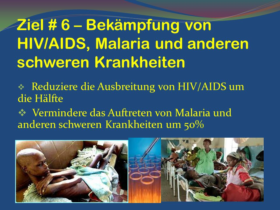 Reduziere die Ausbreitung von HIV/AIDS um die Hälfte Vermindere das Auftreten von Malaria und anderen schweren Krankheiten um 50% Ziel # 6 – Bekämpfun