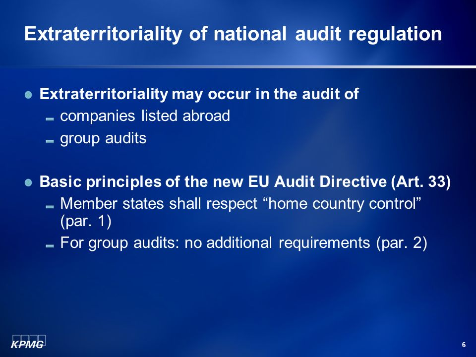 6 Extraterritoriality of national audit regulation Extraterritoriality may occur in the audit of companies listed abroad group audits Basic principles of the new EU Audit Directive (Art.