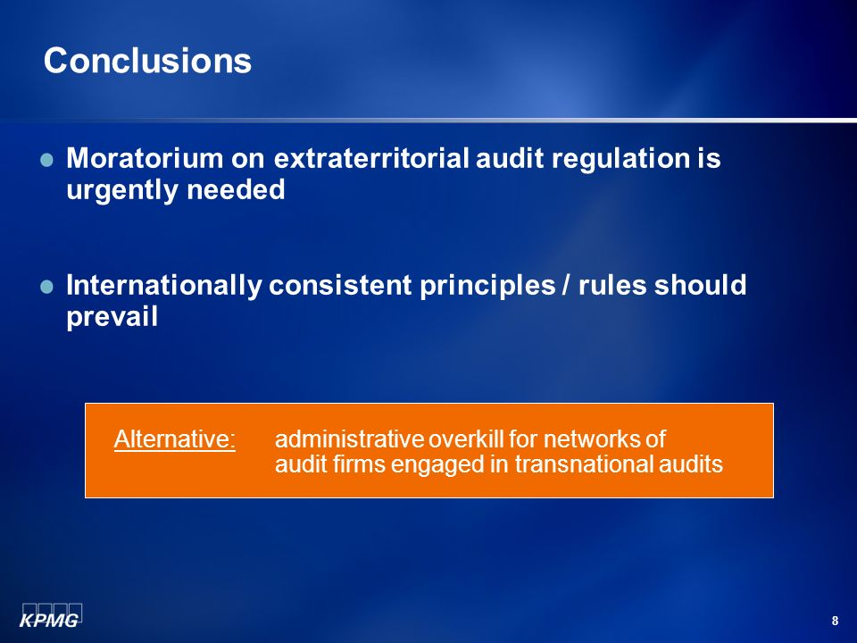 8 Conclusions Moratorium on extraterritorial audit regulation is urgently needed Internationally consistent principles / rules should prevail Alternative: administrative overkill for networks of audit firms engaged in transnational audits