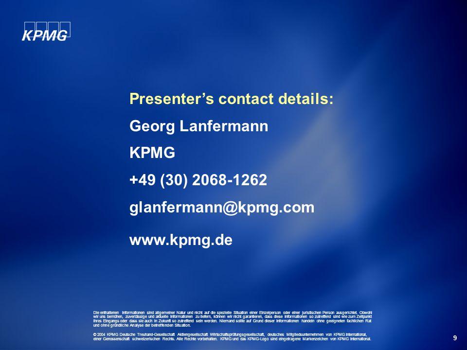 9 Presenters contact details: Georg Lanfermann KPMG +49 (30) 2068-1262 glanfermann@kpmg.com www.kpmg.de Die enthaltenen Informationen sind allgemeiner Natur und nicht auf die spezielle Situation einer Einzelperson oder einer juristischen Person ausgerichtet.