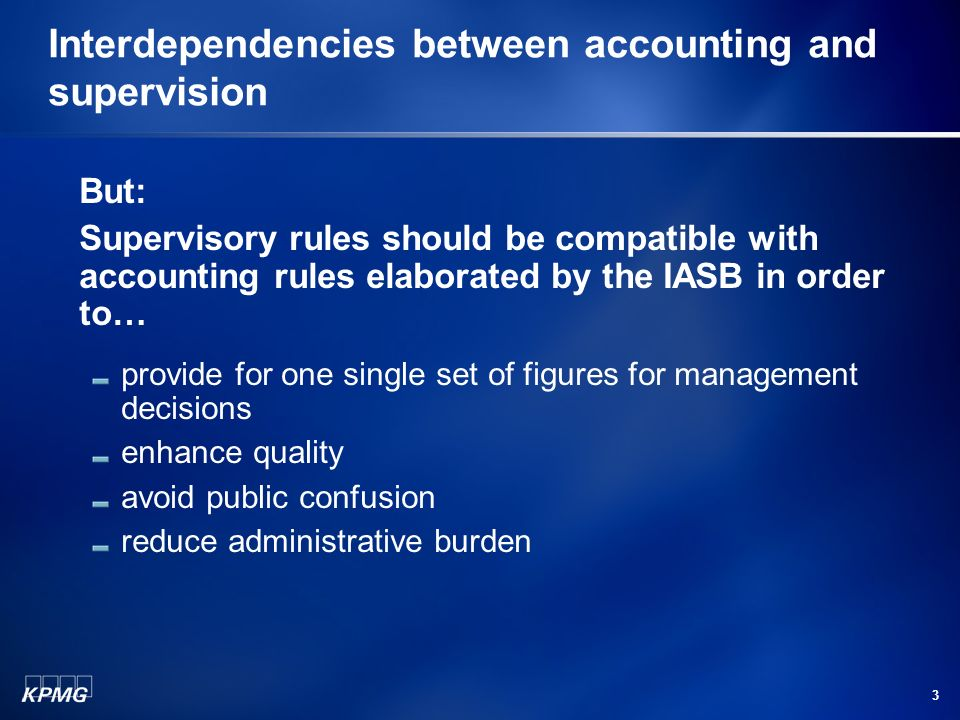 3 Interdependencies between accounting and supervision But: Supervisory rules should be compatible with accounting rules elaborated by the IASB in order to… provide for one single set of figures for management decisions enhance quality avoid public confusion reduce administrative burden
