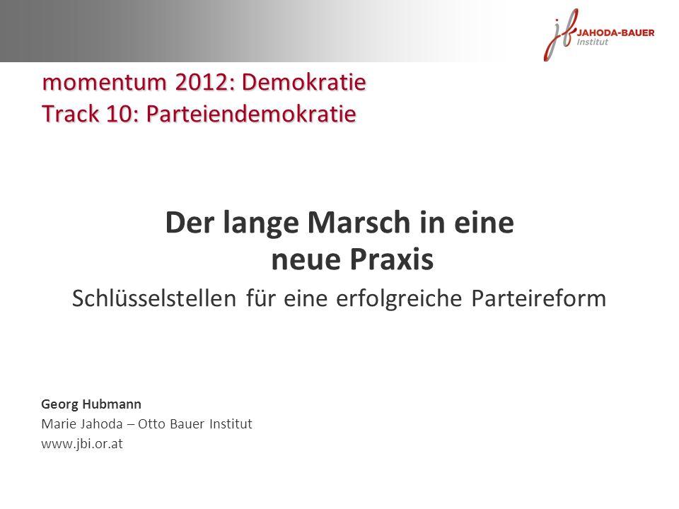Der lange Marsch in eine neue Praxis Schlüsselstellen für eine erfolgreiche Parteireform Georg Hubmann Marie Jahoda – Otto Bauer Institut www.jbi.or.a