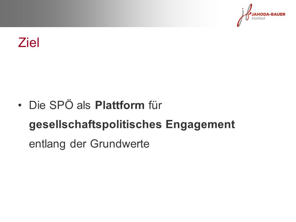 Ziel Die SPÖ als Plattform für gesellschaftspolitisches Engagement entlang der Grundwerte