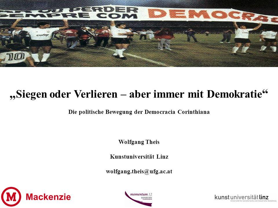 Siegen oder Verlieren – aber immer mit Demokratie Die politische Bewegung der Democracia Corinthiana Wolfgang Theis Kunstuniversität Linz wolfgang.theis@ufg.ac.at