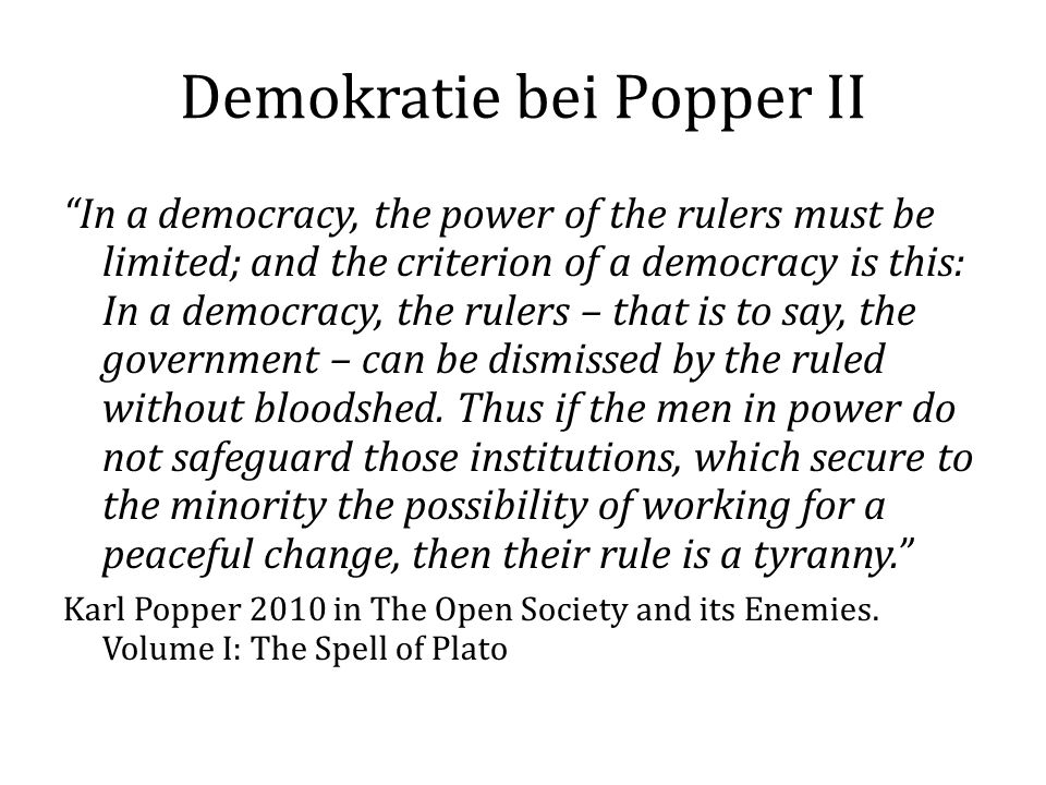 Demokratie bei Popper II In a democracy, the power of the rulers must be limited; and the criterion of a democracy is this: In a democracy, the rulers – that is to say, the government – can be dismissed by the ruled without bloodshed.