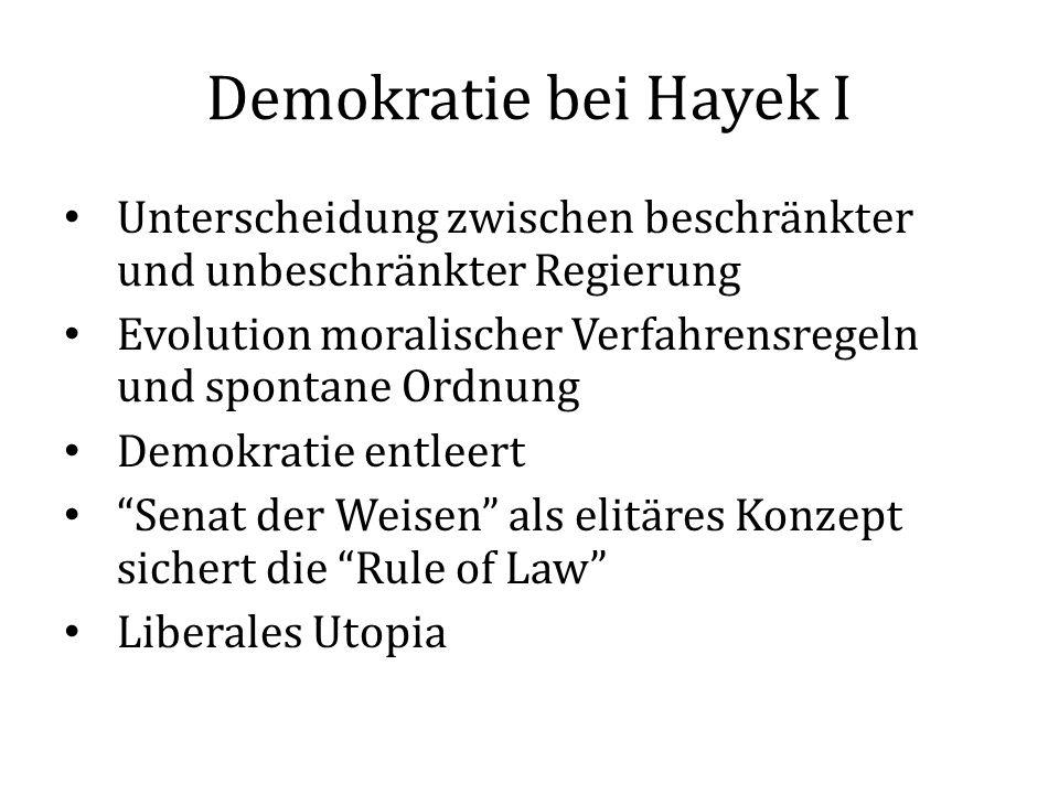Demokratie bei Hayek I Unterscheidung zwischen beschränkter und unbeschränkter Regierung Evolution moralischer Verfahrensregeln und spontane Ordnung Demokratie entleert Senat der Weisen als elitäres Konzept sichert die Rule of Law Liberales Utopia