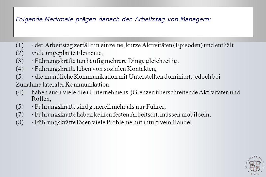 Folgende Merkmale prägen danach den Arbeitstag von Managern: (1)· der Arbeitstag zerfällt in einzelne, kurze Aktivitäten (Episoden) und enthält (2)viele ungeplante Elemente, (3)· Führungskräfte tun häufig mehrere Dinge gleichzeitig, (4)· Führungskräfte leben von sozialen Kontakten, (5)· die mündliche Kommunikation mit Unterstellten dominiert, jedoch bei Zunahme lateraler Kommunikation (4)haben auch viele die (Unternehmens-)Grenzen überschreitende Aktivitäten und Rollen, (5)· Führungskräfte sind generell mehr als nur Führer, (7)· Führungskräfte haben keinen festen Arbeitsort, müssen mobil sein, (8)· Führungskräfte lösen viele Probleme mit intuitivem Handel