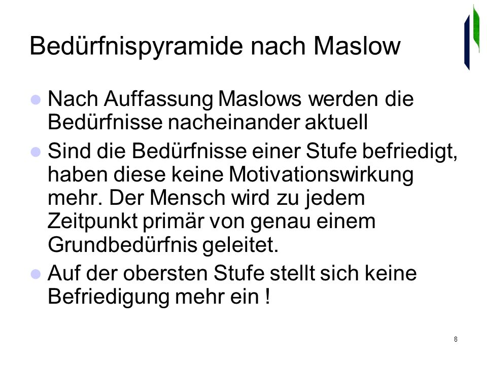 8 Bedürfnispyramide nach Maslow Nach Auffassung Maslows werden die Bedürfnisse nacheinander aktuell Sind die Bedürfnisse einer Stufe befriedigt, haben diese keine Motivationswirkung mehr.