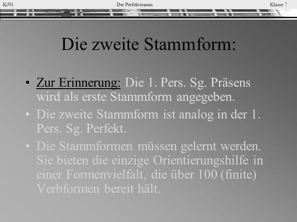 KiWi Der Perfektstamm Klasse 7 Die zweite Stammform: Zur Erinnerung: Die 1. Pers. Sg. Präsens wird als erste Stammform angegeben. Die zweite Stammform