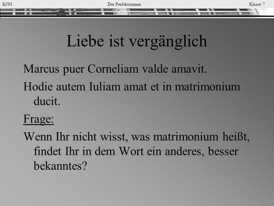 KiWi Der Perfektstamm Klasse 7 Liebe ist vergänglich Marcus puer Corneliam valde amavit. Hodie autem Iuliam amat et in matrimonium ducit. Frage: Wenn