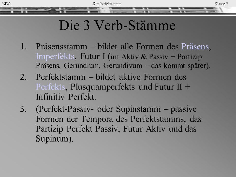 KiWi Der Perfektstamm Klasse 7 Die 3 Verb-Stämme 1.Präsensstamm – bildet alle Formen des Präsens, Imperfekts, Futur I ( im Aktiv & Passiv + Partizip P