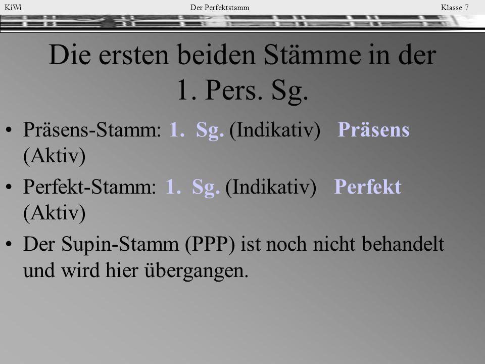 KiWi Der Perfektstamm Klasse 7 Die ersten beiden Stämme in der 1. Pers. Sg. Präsens-Stamm: 1. Sg. (Indikativ) Präsens (Aktiv) Perfekt-Stamm: 1. Sg. (I