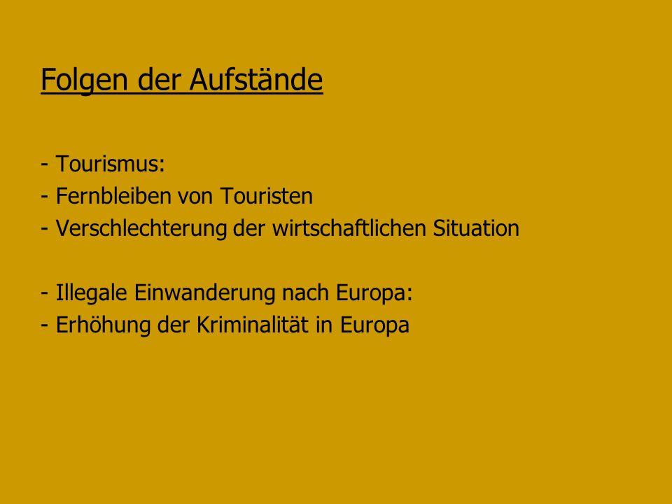 Folgen der Aufstände - Tourismus: - Fernbleiben von Touristen - Verschlechterung der wirtschaftlichen Situation - Illegale Einwanderung nach Europa: - Erhöhung der Kriminalität in Europa
