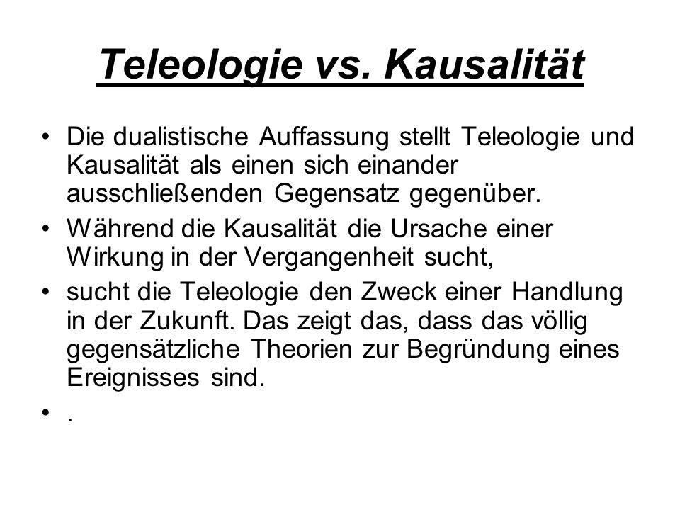 Teleologie vs. Kausalität Die dualistische Auffassung stellt Teleologie und Kausalität als einen sich einander ausschließenden Gegensatz gegenüber. Wä