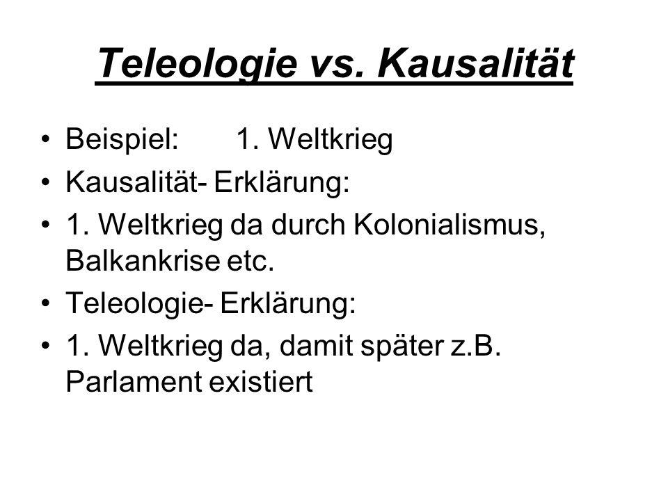 Teleologie vs. Kausalität Beispiel: 1. Weltkrieg Kausalität- Erklärung: 1. Weltkrieg da durch Kolonialismus, Balkankrise etc. Teleologie- Erklärung: 1