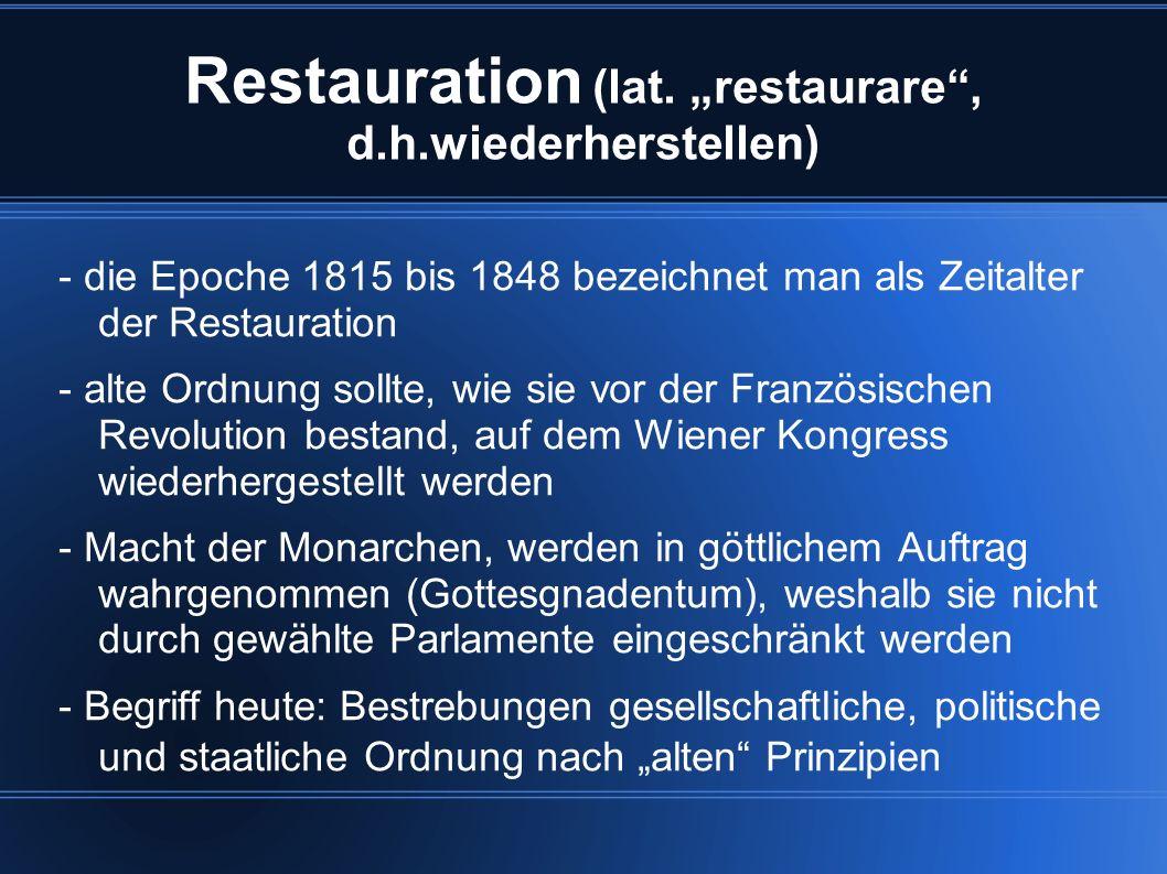 Restauration (lat. restaurare, d.h.wiederherstellen) - die Epoche 1815 bis 1848 bezeichnet man als Zeitalter der Restauration - alte Ordnung sollte, w