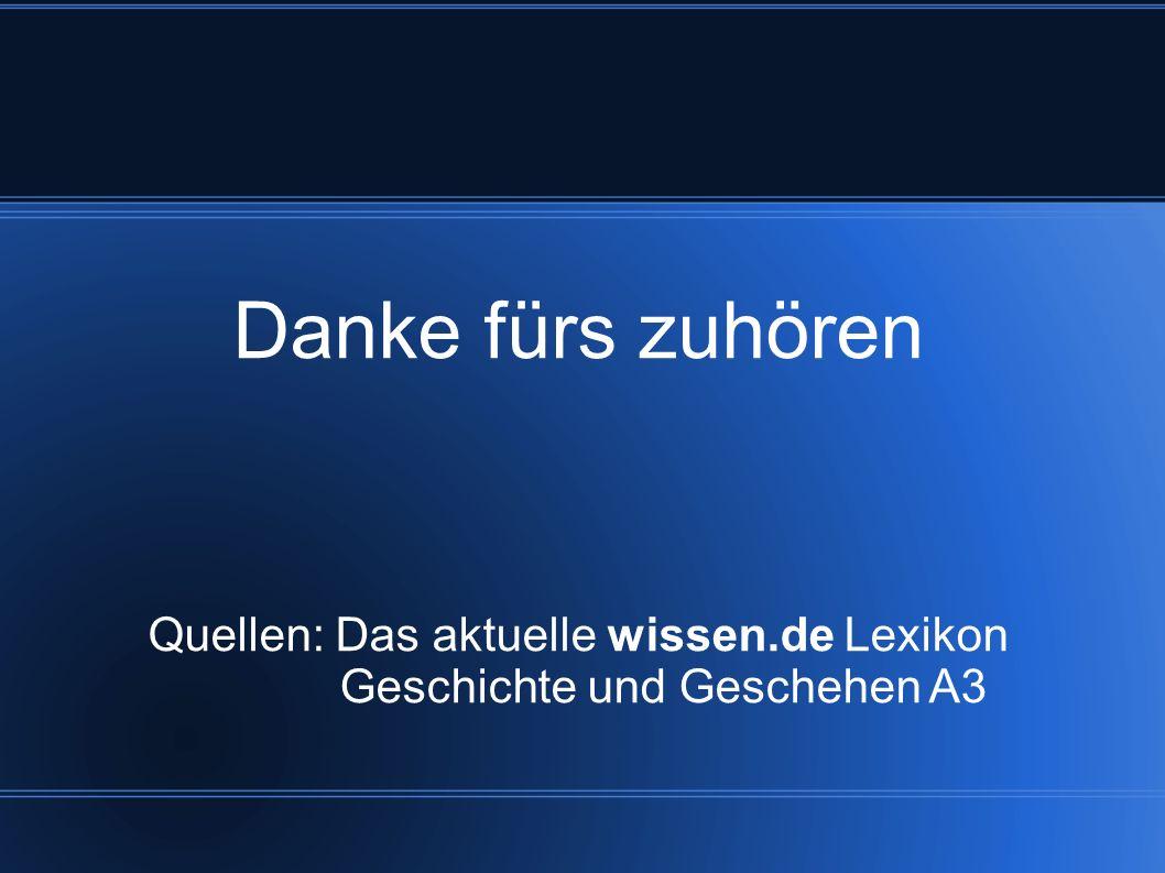 Danke fürs zuhören Quellen: Das aktuelle wissen.de Lexikon Geschichte und Geschehen A3