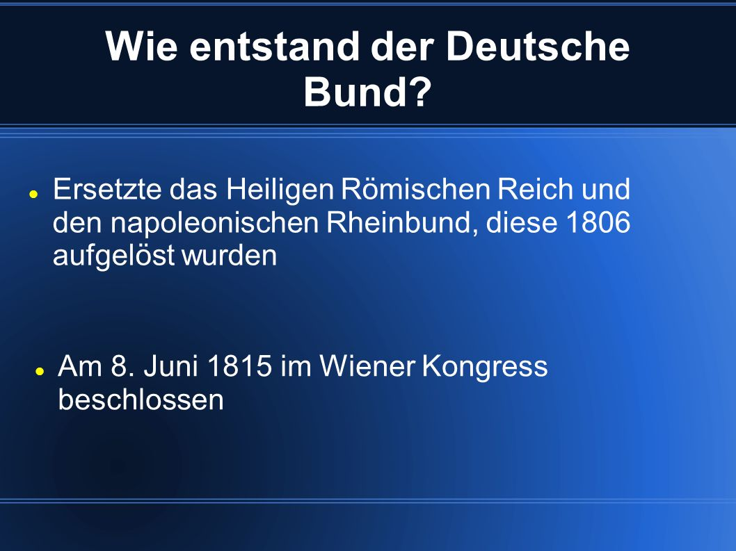 Wie entstand der Deutsche Bund? Am 8. Juni 1815 im Wiener Kongress beschlossen Ersetzte das Heiligen Römischen Reich und den napoleonischen Rheinbund,