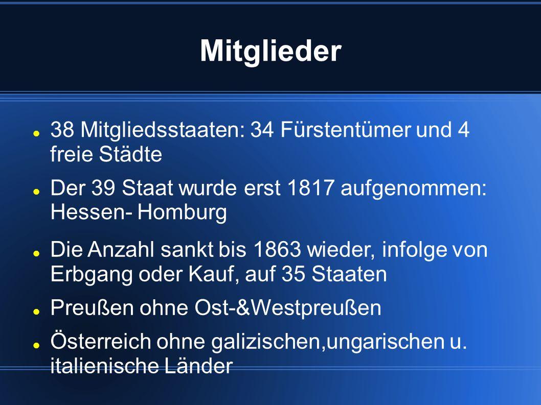 Mitglieder 38 Mitgliedsstaaten: 34 Fürstentümer und 4 freie Städte Der 39 Staat wurde erst 1817 aufgenommen: Hessen- Homburg Die Anzahl sankt bis 1863