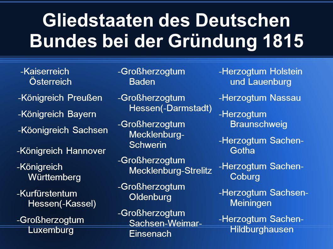 Gliedstaaten des Deutschen Bundes bei der Gründung 1815 -Kaiserreich Österreich -Königreich Preußen -Königreich Bayern -Köonigreich Sachsen -Großherzo