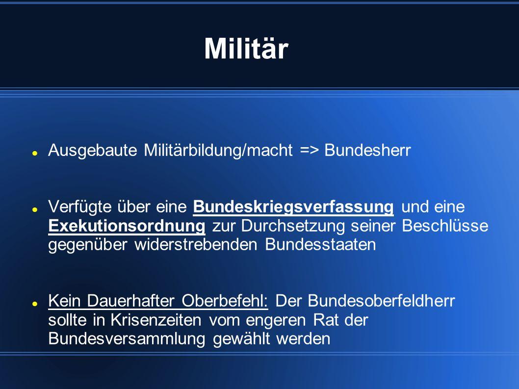 Militär Ausgebaute Militärbildung/macht => Bundesherr Verfügte über eine Bundeskriegsverfassung und eine Exekutionsordnung zur Durchsetzung seiner Bes