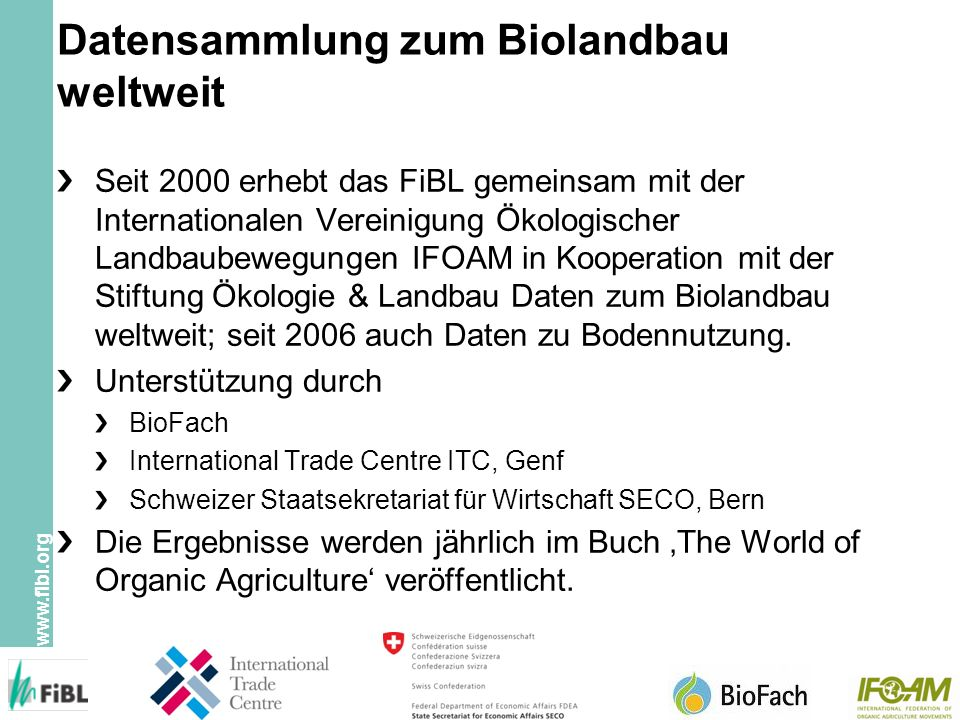 www.fibl.org Datensammlung zum Biolandbau weltweit Seit 2000 erhebt das FiBL gemeinsam mit der Internationalen Vereinigung Ökologischer Landbaubewegungen IFOAM in Kooperation mit der Stiftung Ökologie & Landbau Daten zum Biolandbau weltweit; seit 2006 auch Daten zu Bodennutzung.