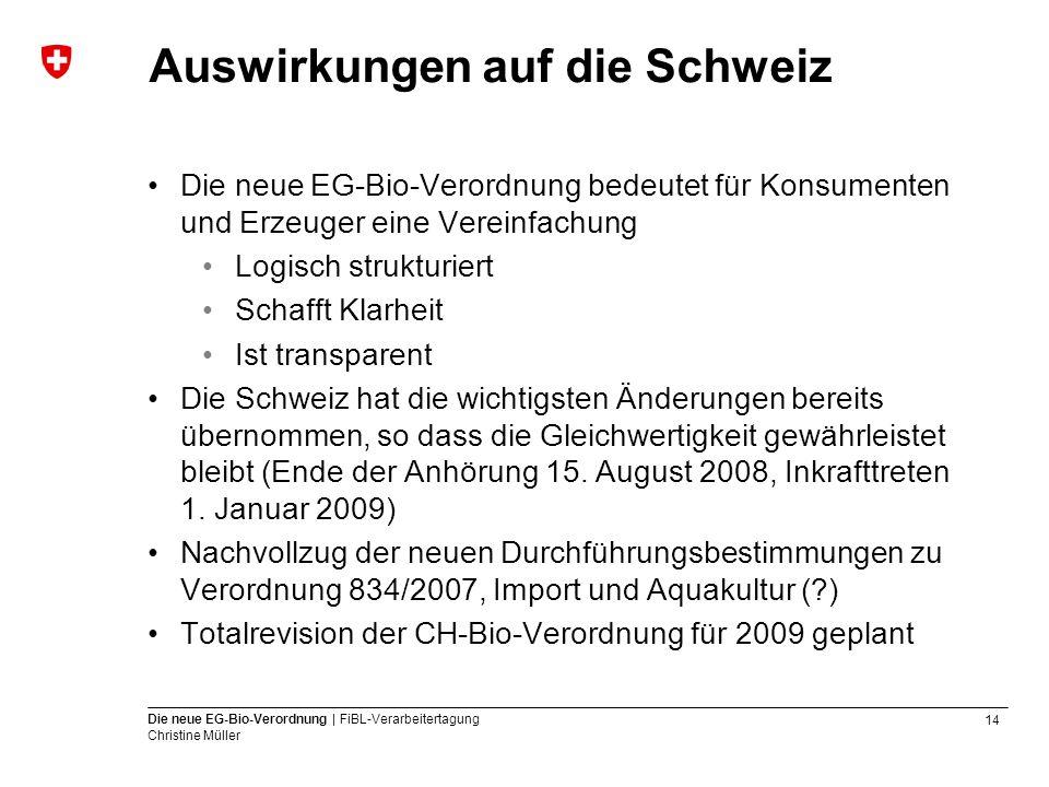 14 Die neue EG-Bio-Verordnung | FiBL-Verarbeitertagung Christine Müller Auswirkungen auf die Schweiz Die neue EG-Bio-Verordnung bedeutet für Konsument