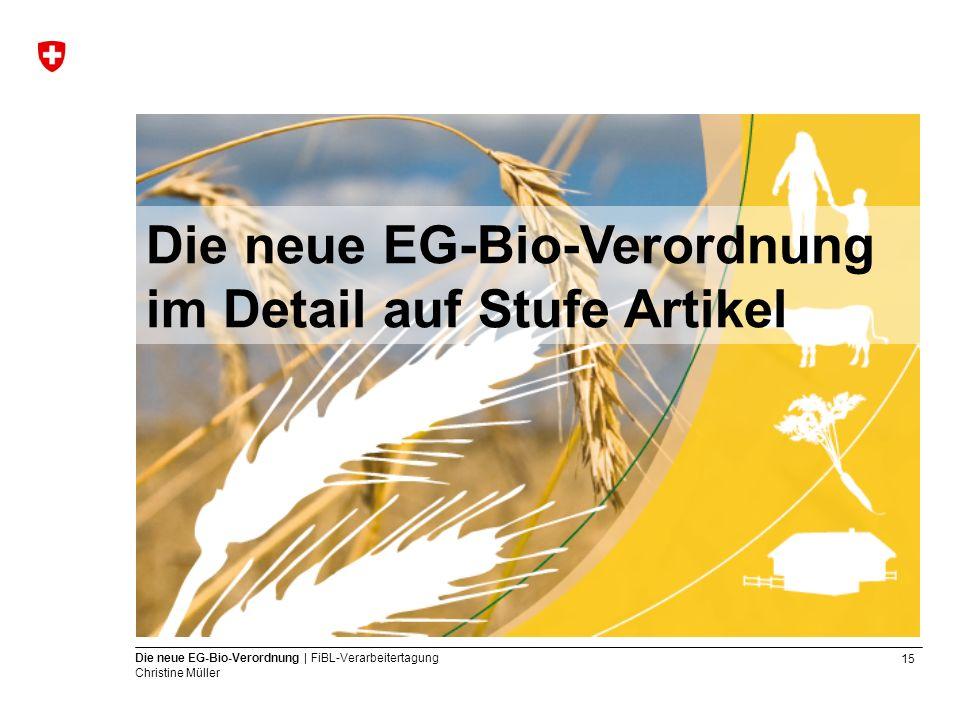 15 Die neue EG-Bio-Verordnung | FiBL-Verarbeitertagung Christine Müller Die neue EG-Bio-Verordnung im Detail auf Stufe Artikel