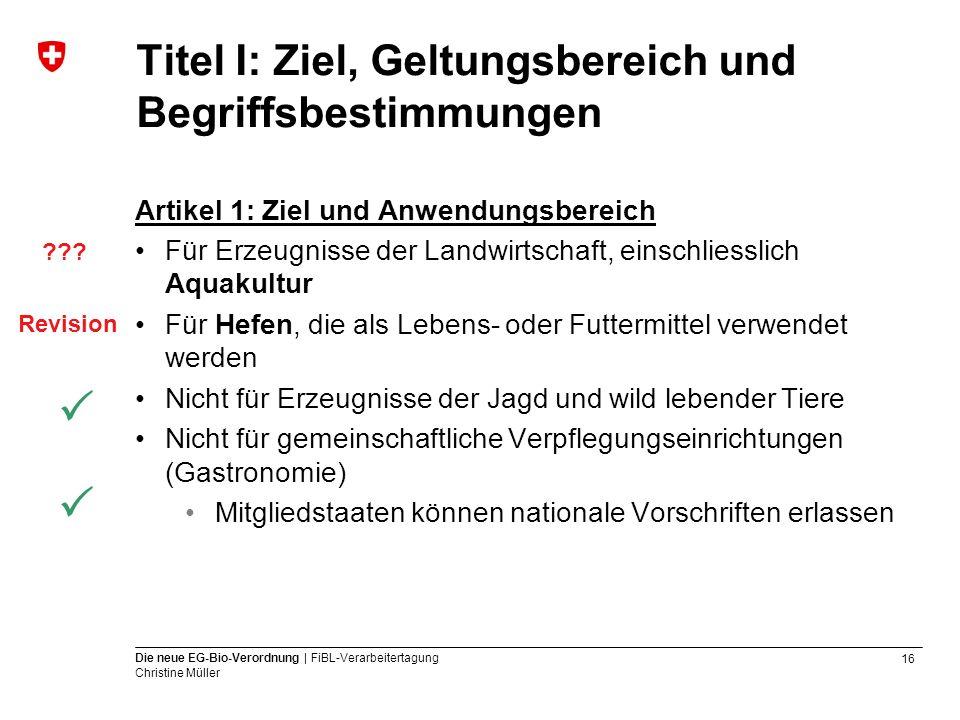 16 Die neue EG-Bio-Verordnung | FiBL-Verarbeitertagung Christine Müller Titel I: Ziel, Geltungsbereich und Begriffsbestimmungen Artikel 1: Ziel und An
