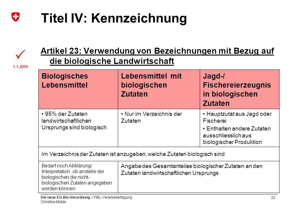 22 Die neue EG-Bio-Verordnung | FiBL-Verarbeitertagung Christine Müller Titel IV: Kennzeichnung Artikel 23: Verwendung von Bezeichnungen mit Bezug auf
