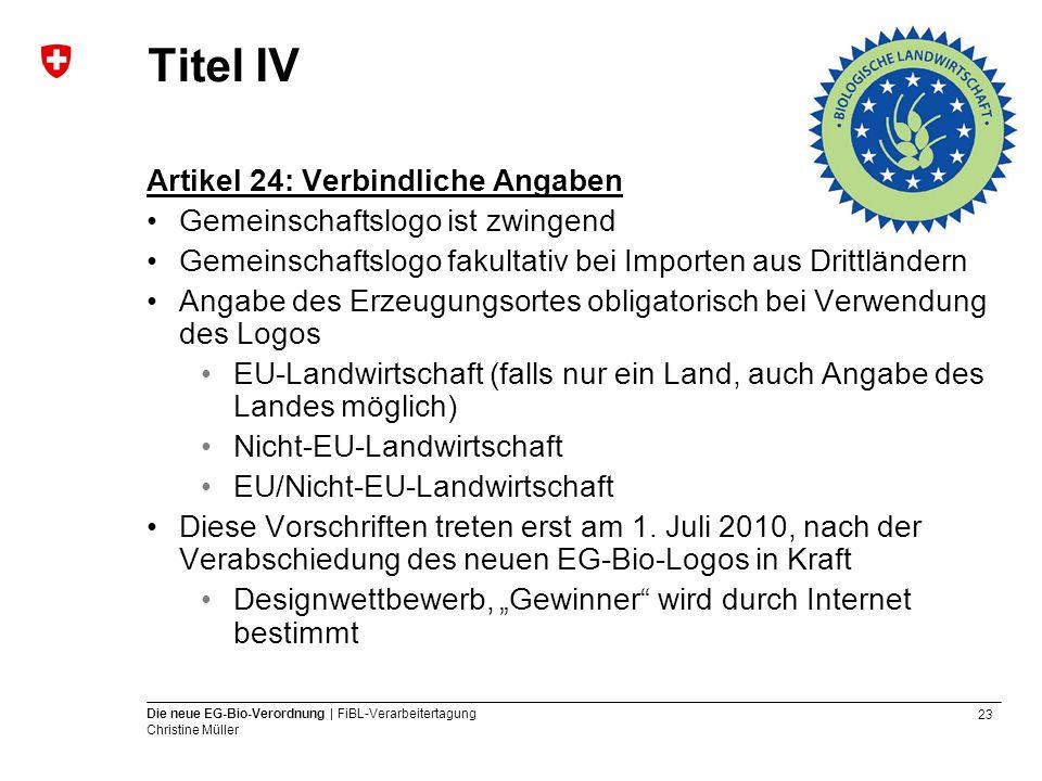 23 Die neue EG-Bio-Verordnung | FiBL-Verarbeitertagung Christine Müller Titel IV Artikel 24: Verbindliche Angaben Gemeinschaftslogo ist zwingend Gemei