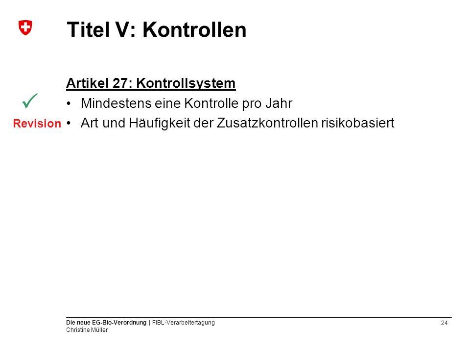 24 Die neue EG-Bio-Verordnung | FiBL-Verarbeitertagung Christine Müller Titel V: Kontrollen Artikel 27: Kontrollsystem Mindestens eine Kontrolle pro J