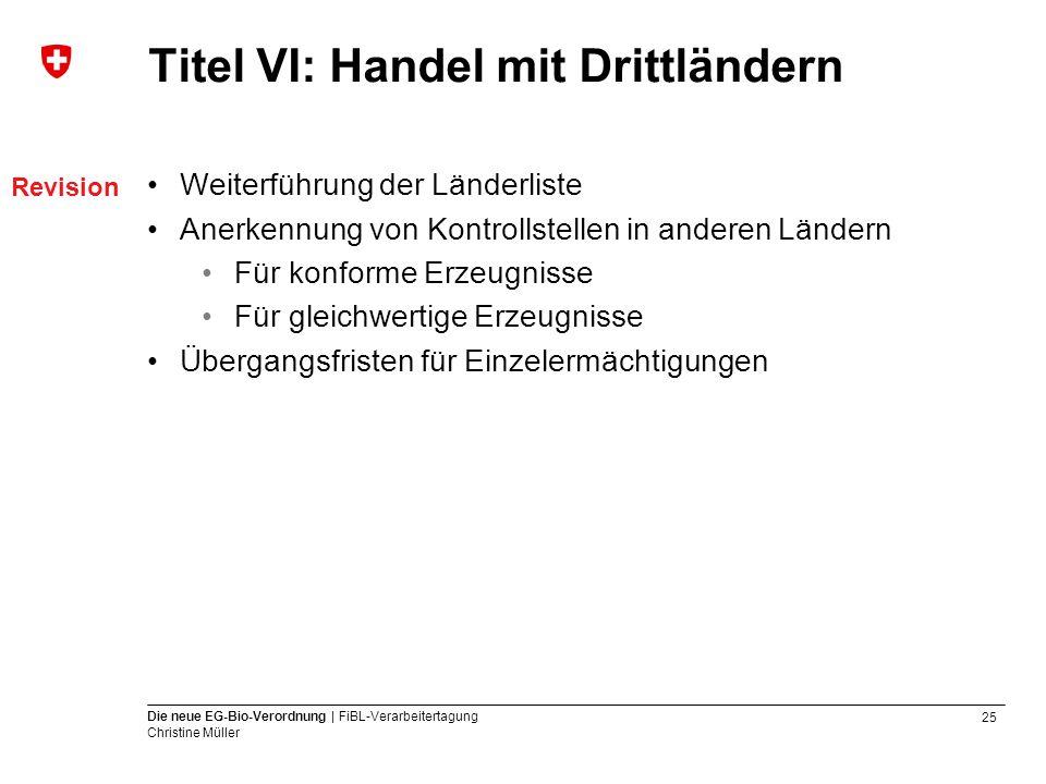 25 Die neue EG-Bio-Verordnung | FiBL-Verarbeitertagung Christine Müller Titel VI: Handel mit Drittländern Weiterführung der Länderliste Anerkennung vo