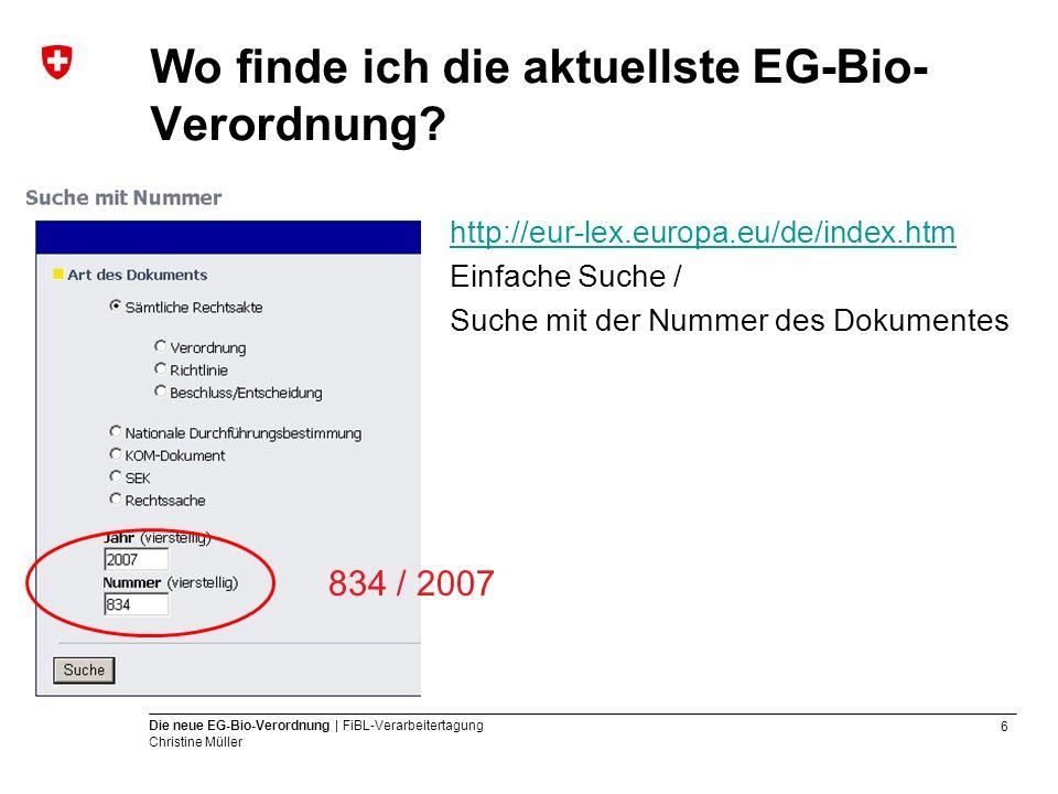 6 Die neue EG-Bio-Verordnung | FiBL-Verarbeitertagung Christine Müller Wo finde ich die aktuellste EG-Bio- Verordnung? http://eur-lex.europa.eu/de/ind