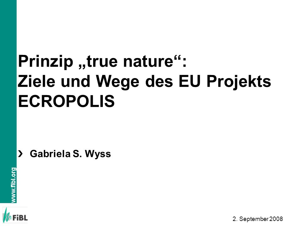 www.fibl.org 2. September 2008 Prinzip true nature: Ziele und Wege des EU Projekts ECROPOLIS Gabriela S. Wyss